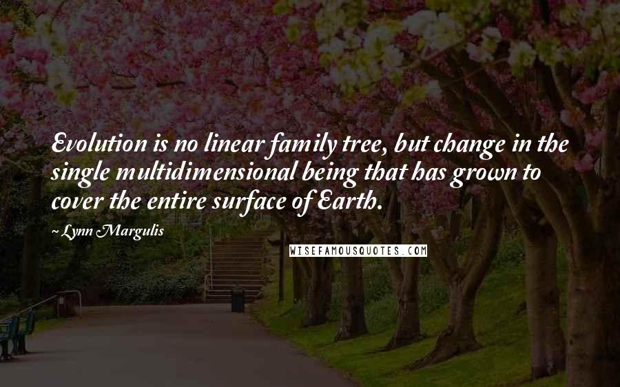 Lynn Margulis quotes: Evolution is no linear family tree, but change in the single multidimensional being that has grown to cover the entire surface of Earth.