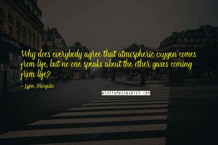 Lynn Margulis quotes: Why does everybody agree that atmospheric oxygen comes from life, but no one speaks about the other gases coming from life?