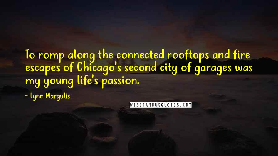 Lynn Margulis quotes: To romp along the connected rooftops and fire escapes of Chicago's second city of garages was my young life's passion.