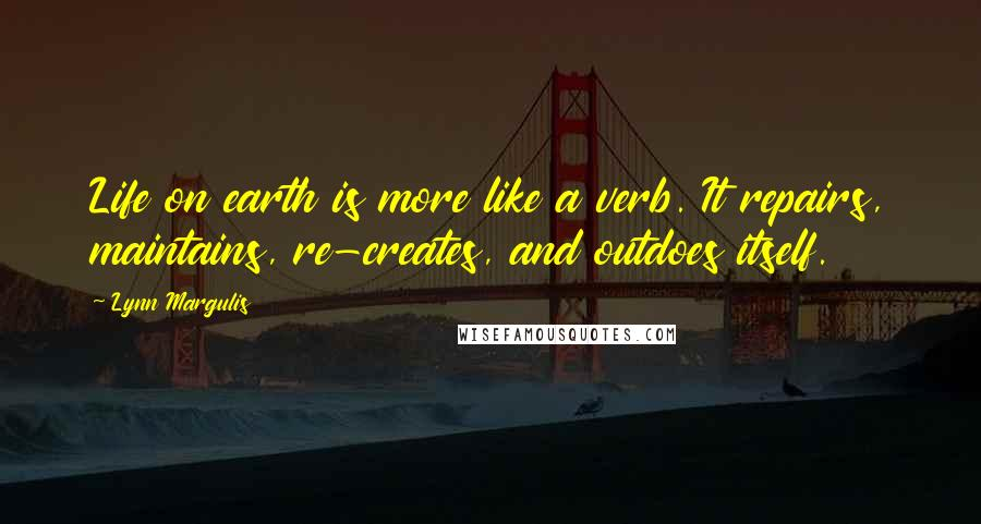 Lynn Margulis quotes: Life on earth is more like a verb. It repairs, maintains, re-creates, and outdoes itself.