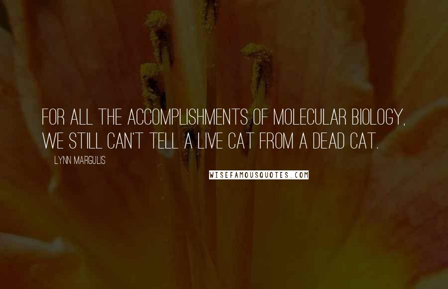 Lynn Margulis quotes: For all the accomplishments of molecular biology, we still can't tell a live cat from a dead cat.