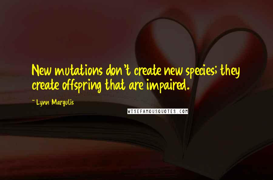 Lynn Margulis quotes: New mutations don't create new species; they create offspring that are impaired.