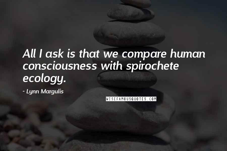 Lynn Margulis quotes: All I ask is that we compare human consciousness with spirochete ecology.