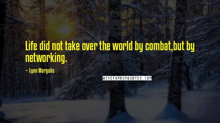 Lynn Margulis quotes: Life did not take over the world by combat,but by networking.