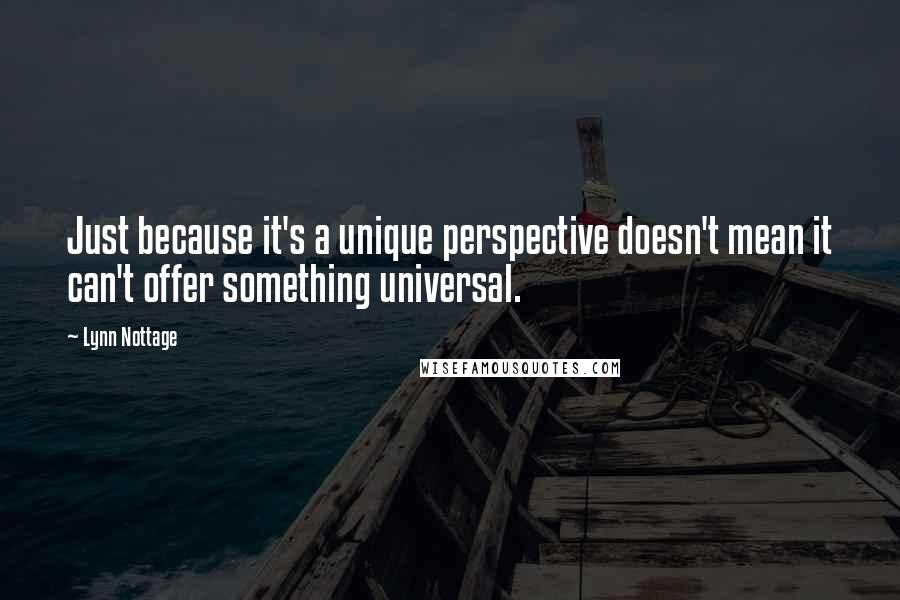 Lynn Nottage quotes: Just because it's a unique perspective doesn't mean it can't offer something universal.