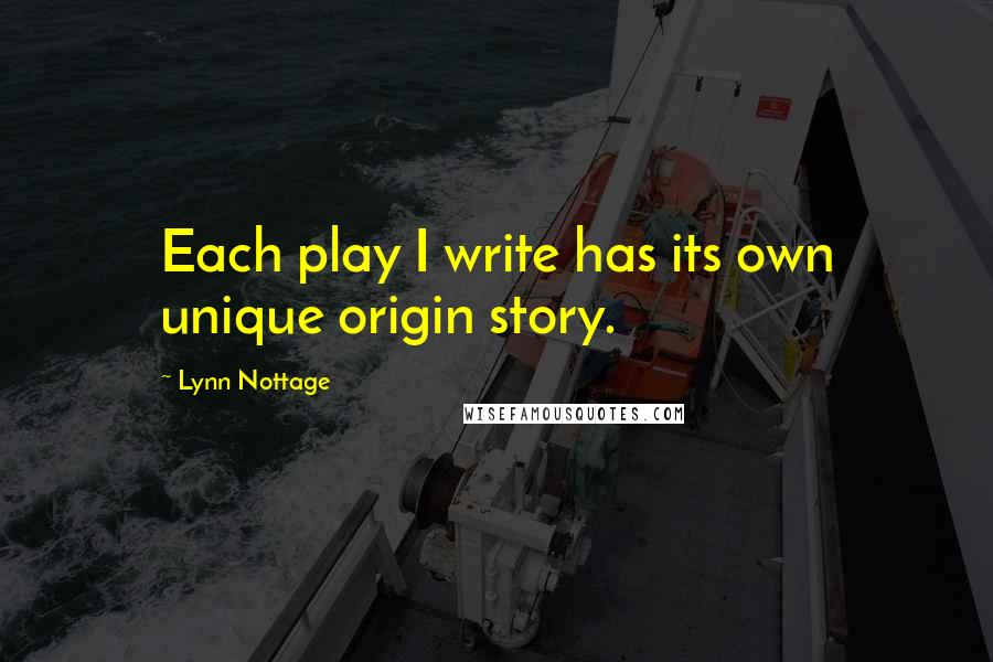 Lynn Nottage quotes: Each play I write has its own unique origin story.