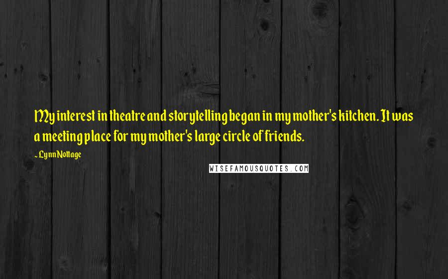 Lynn Nottage quotes: My interest in theatre and storytelling began in my mother's kitchen. It was a meeting place for my mother's large circle of friends.