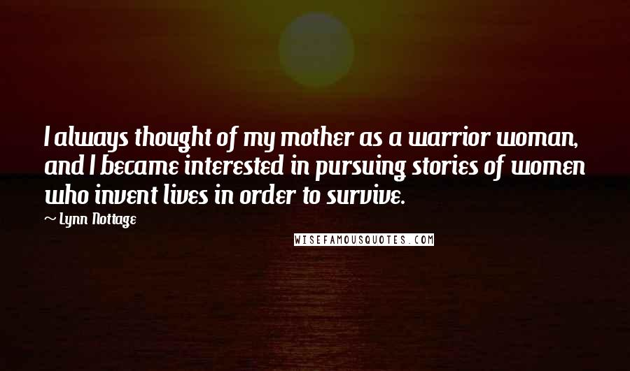 Lynn Nottage quotes: I always thought of my mother as a warrior woman, and I became interested in pursuing stories of women who invent lives in order to survive.