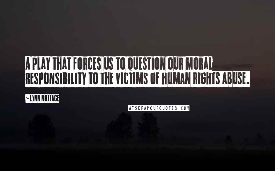 Lynn Nottage quotes: A play that forces us to question our moral responsibility to the victims of human rights abuse.