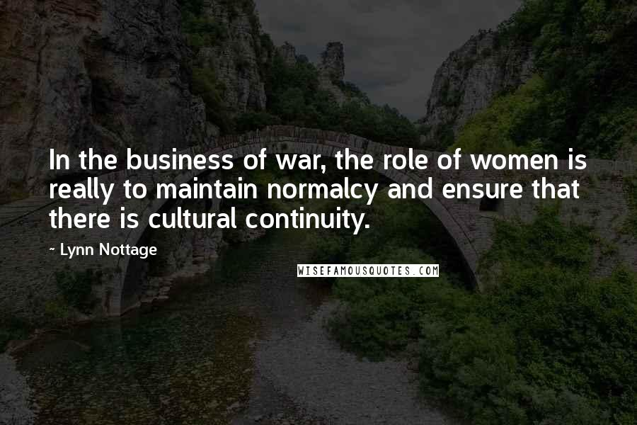 Lynn Nottage quotes: In the business of war, the role of women is really to maintain normalcy and ensure that there is cultural continuity.