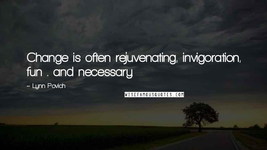 Lynn Povich quotes: Change is often rejuvenating, invigoration, fun ... and necessary.