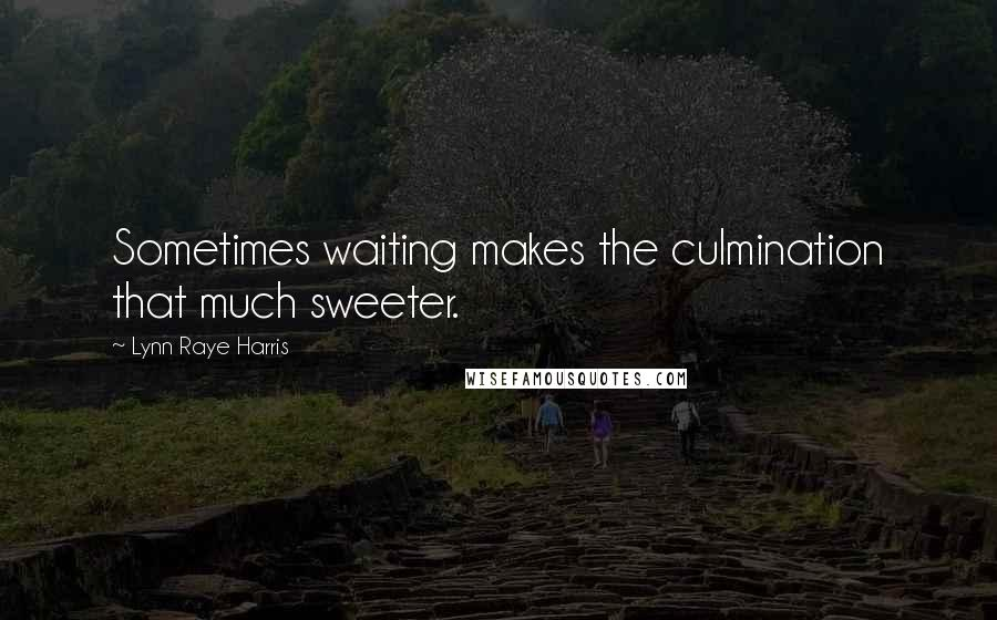 Lynn Raye Harris quotes: Sometimes waiting makes the culmination that much sweeter.