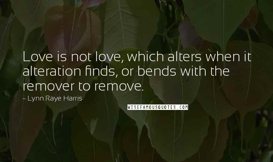 Lynn Raye Harris quotes: Love is not love, which alters when it alteration finds, or bends with the remover to remove.
