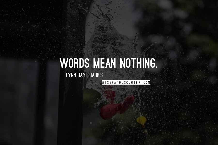 Lynn Raye Harris quotes: Words mean nothing.
