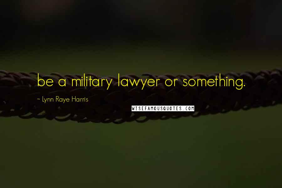 Lynn Raye Harris quotes: be a military lawyer or something.