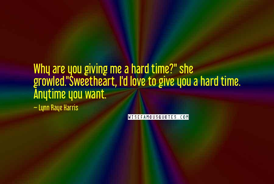 """Lynn Raye Harris quotes: Why are you giving me a hard time?"""" she growled.""""Sweetheart, I'd love to give you a hard time. Anytime you want."""