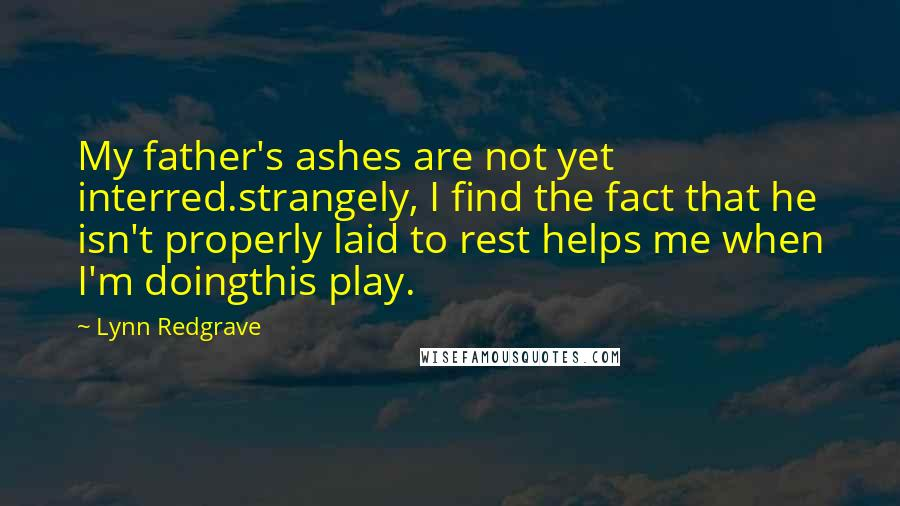 Lynn Redgrave quotes: My father's ashes are not yet interred.strangely, I find the fact that he isn't properly laid to rest helps me when I'm doingthis play.