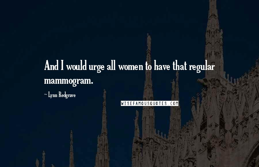 Lynn Redgrave quotes: And I would urge all women to have that regular mammogram.