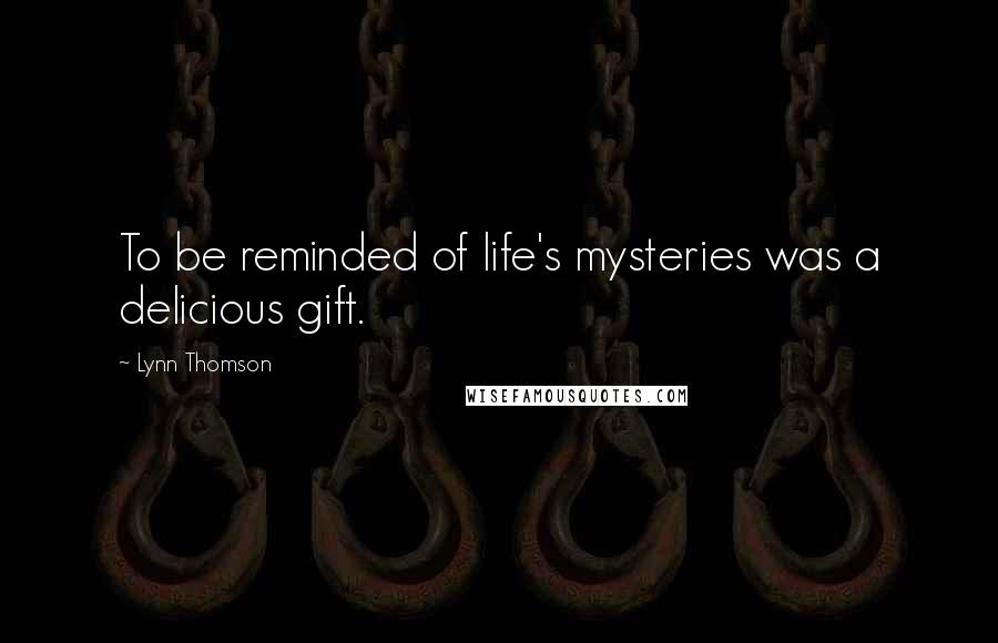 Lynn Thomson quotes: To be reminded of life's mysteries was a delicious gift.