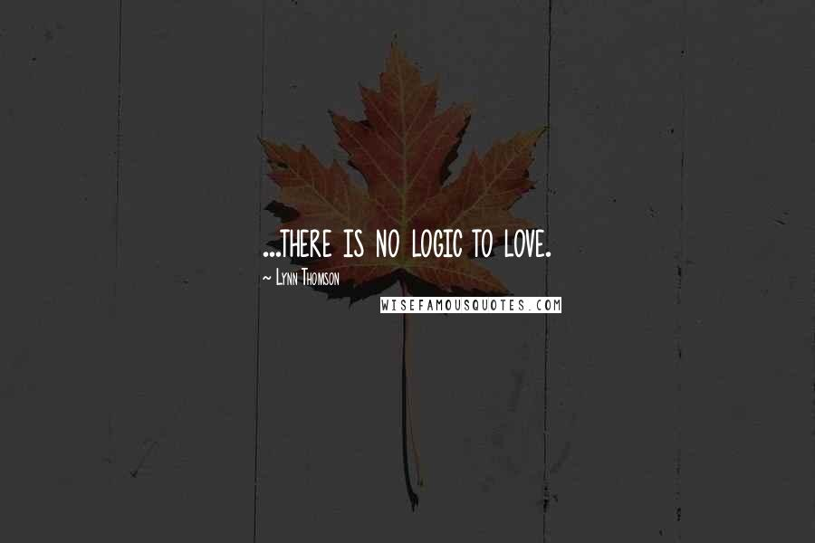 Lynn Thomson quotes: ...there is no logic to love.