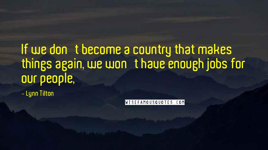 Lynn Tilton quotes: If we don't become a country that makes things again, we won't have enough jobs for our people,
