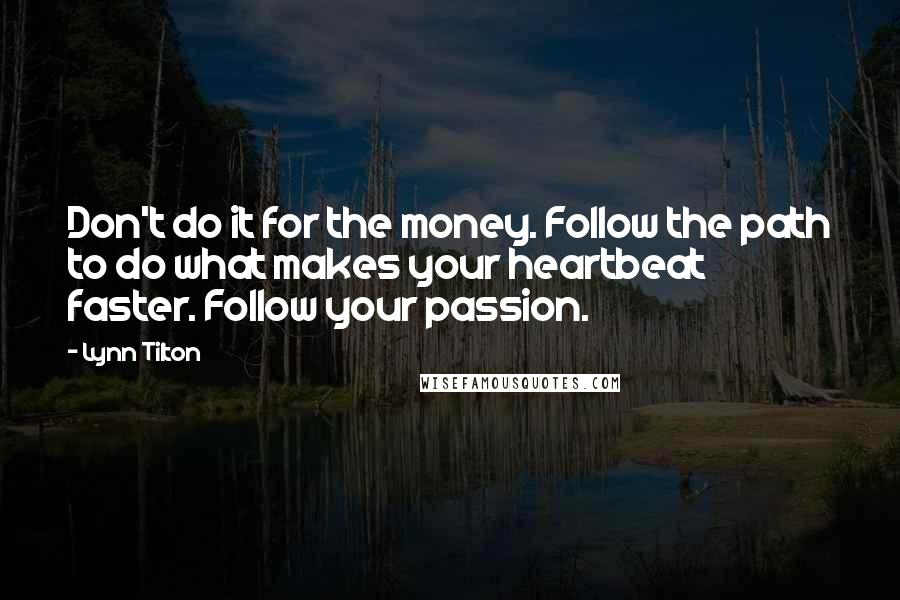 Lynn Tilton quotes: Don't do it for the money. Follow the path to do what makes your heartbeat faster. Follow your passion.
