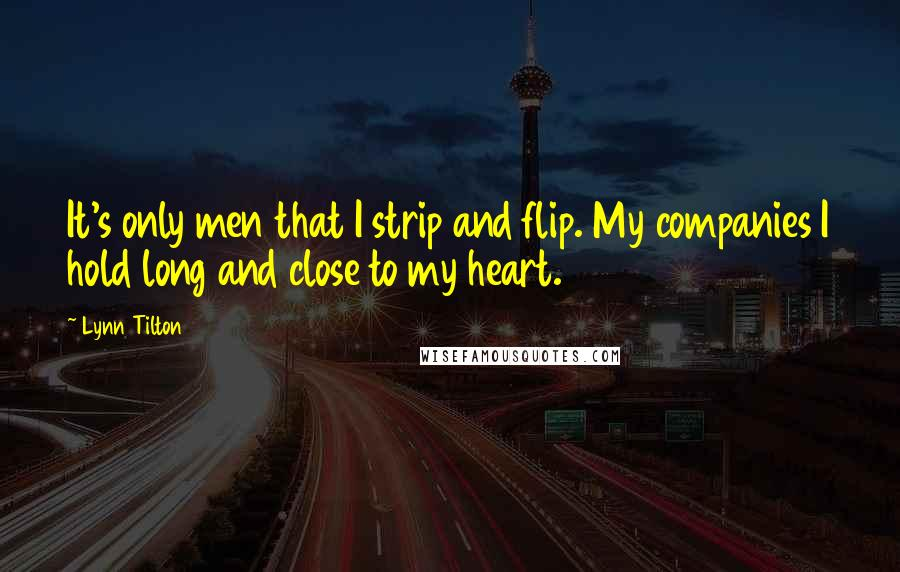 Lynn Tilton quotes: It's only men that I strip and flip. My companies I hold long and close to my heart.