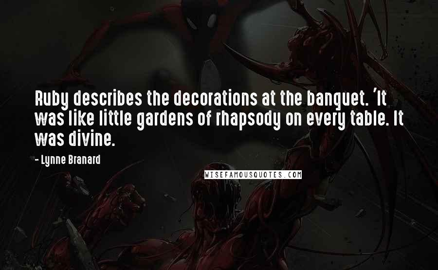Lynne Branard quotes: Ruby describes the decorations at the banquet. 'It was like little gardens of rhapsody on every table. It was divine.