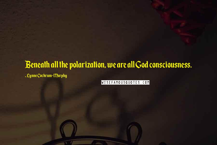 Lynne Cockrum-Murphy quotes: Beneath all the polarization, we are all God consciousness.