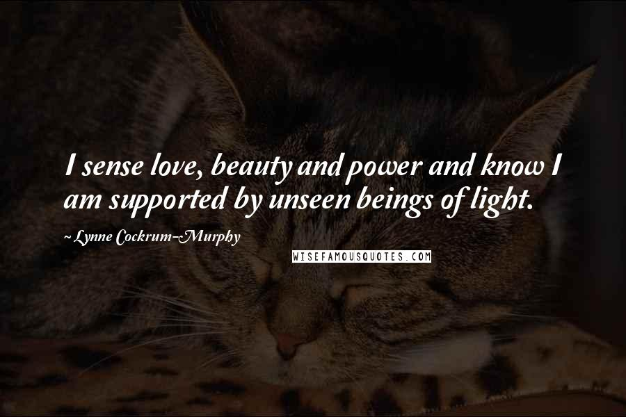 Lynne Cockrum-Murphy quotes: I sense love, beauty and power and know I am supported by unseen beings of light.