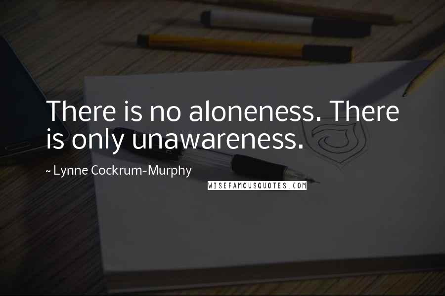 Lynne Cockrum-Murphy quotes: There is no aloneness. There is only unawareness.