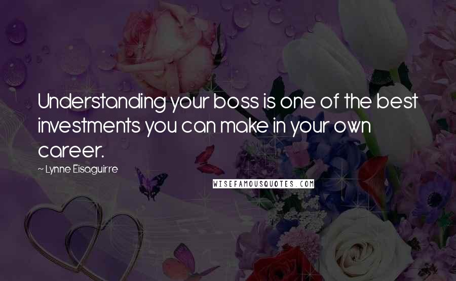 Lynne Eisaguirre quotes: Understanding your boss is one of the best investments you can make in your own career.