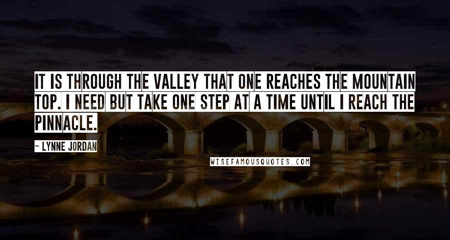 Lynne Jordan quotes: It is through the valley that one reaches the mountain top. I need but take one step at a time until I reach the pinnacle.