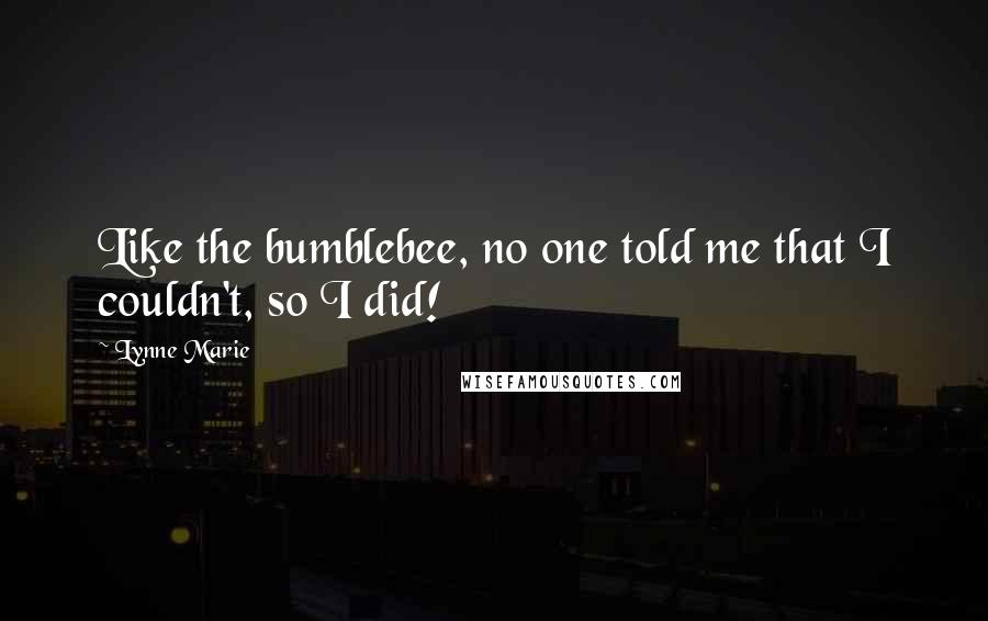 Lynne Marie quotes: Like the bumblebee, no one told me that I couldn't, so I did!