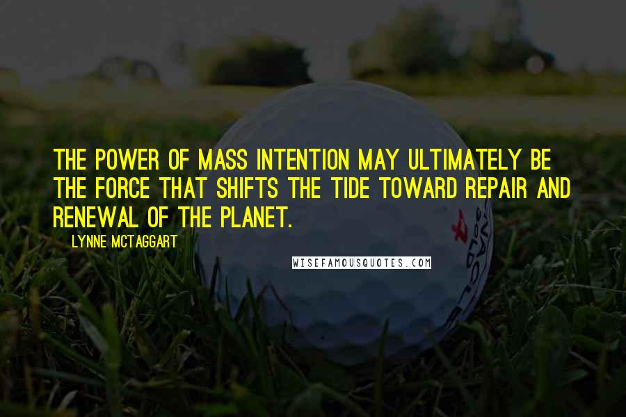 Lynne McTaggart quotes: The power of mass intention may ultimately be the force that shifts the tide toward repair and renewal of the planet.
