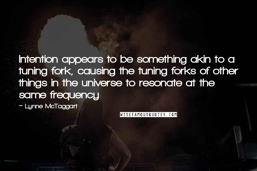 Lynne McTaggart quotes: Intention appears to be something akin to a tuning fork, causing the tuning forks of other things in the universe to resonate at the same frequency