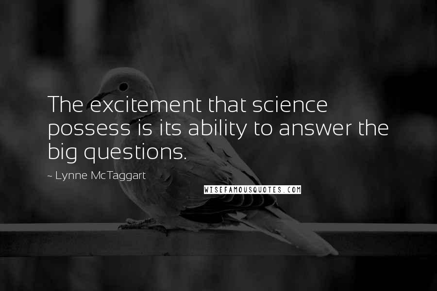 Lynne McTaggart quotes: The excitement that science possess is its ability to answer the big questions.