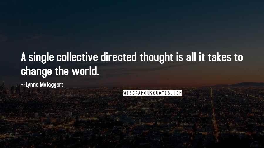 Lynne McTaggart quotes: A single collective directed thought is all it takes to change the world.