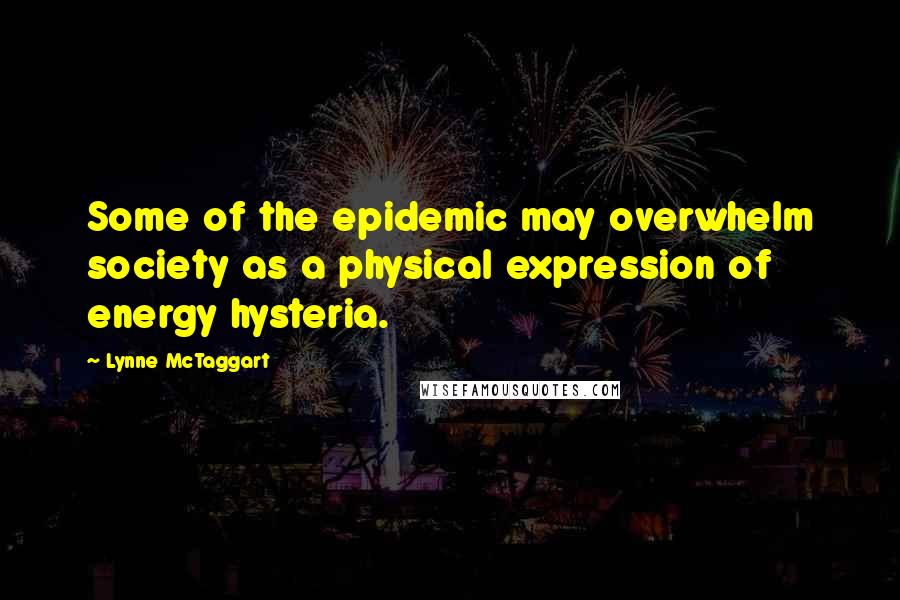 Lynne McTaggart quotes: Some of the epidemic may overwhelm society as a physical expression of energy hysteria.