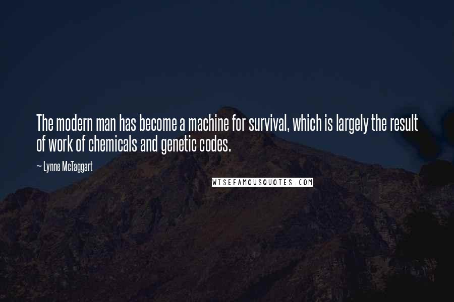 Lynne McTaggart quotes: The modern man has become a machine for survival, which is largely the result of work of chemicals and genetic codes.
