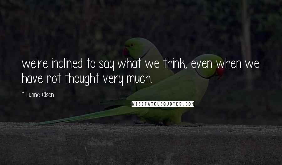 Lynne Olson quotes: we're inclined to say what we think, even when we have not thought very much.