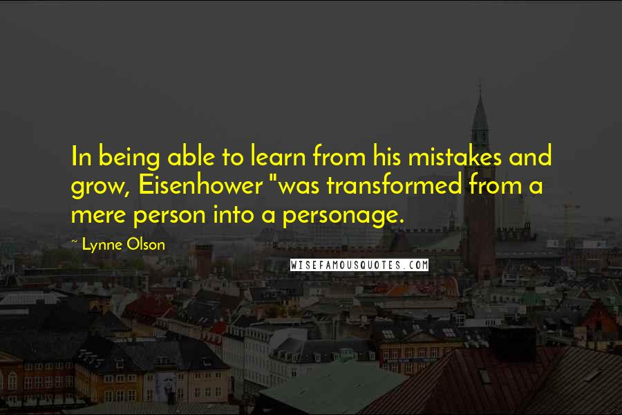 "Lynne Olson quotes: In being able to learn from his mistakes and grow, Eisenhower ""was transformed from a mere person into a personage."