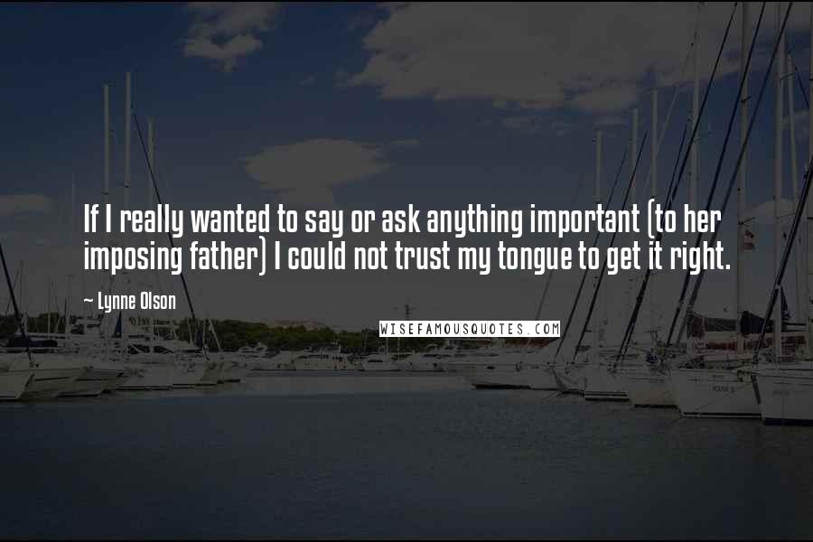 Lynne Olson quotes: If I really wanted to say or ask anything important (to her imposing father) I could not trust my tongue to get it right.