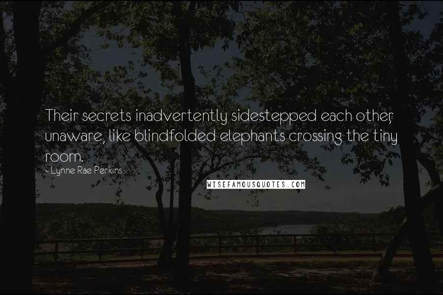 Lynne Rae Perkins quotes: Their secrets inadvertently sidestepped each other, unaware, like blindfolded elephants crossing the tiny room.