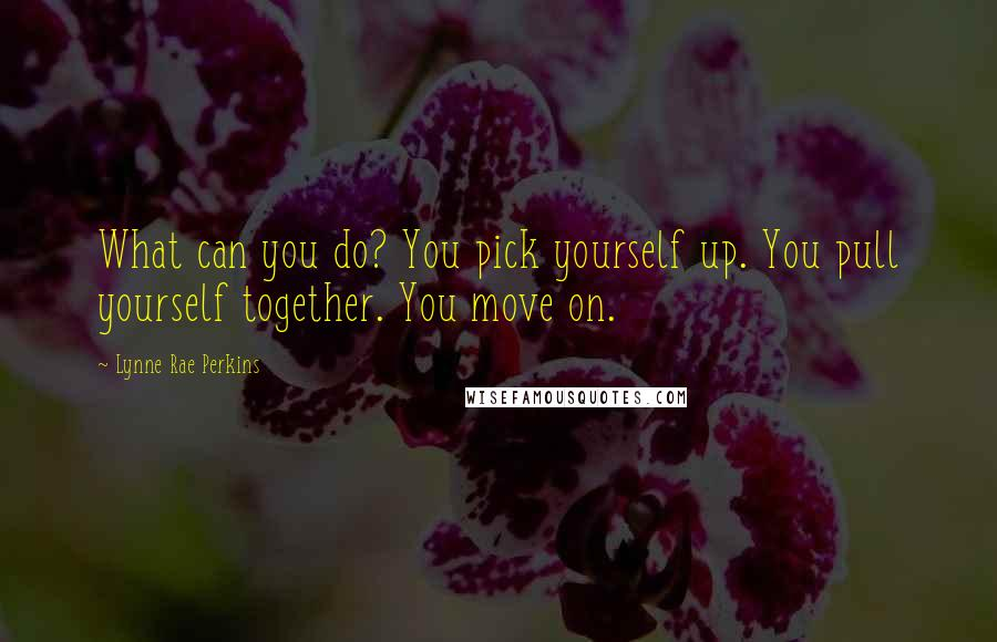 Lynne Rae Perkins quotes: What can you do? You pick yourself up. You pull yourself together. You move on.