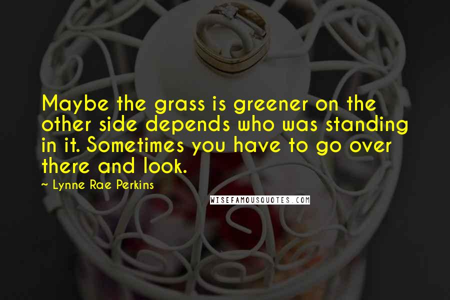 Lynne Rae Perkins quotes: Maybe the grass is greener on the other side depends who was standing in it. Sometimes you have to go over there and look.