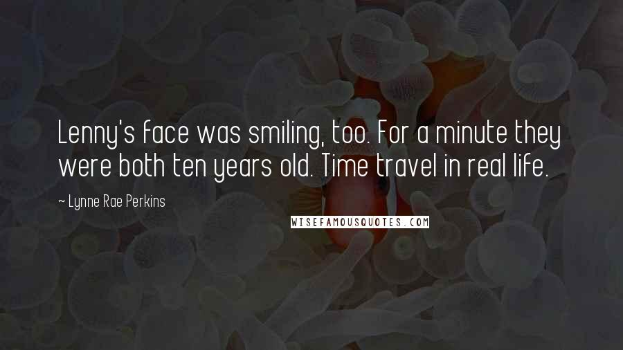 Lynne Rae Perkins quotes: Lenny's face was smiling, too. For a minute they were both ten years old. Time travel in real life.