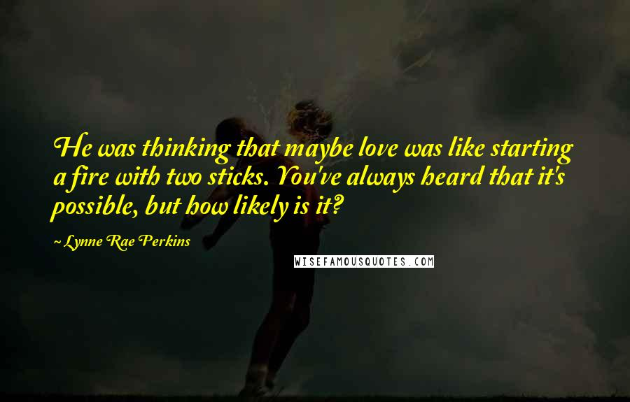 Lynne Rae Perkins quotes: He was thinking that maybe love was like starting a fire with two sticks. You've always heard that it's possible, but how likely is it?