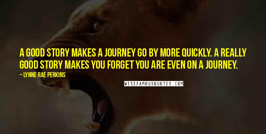 Lynne Rae Perkins quotes: A good story makes a journey go by more quickly. A really good story makes you forget you are even on a journey.