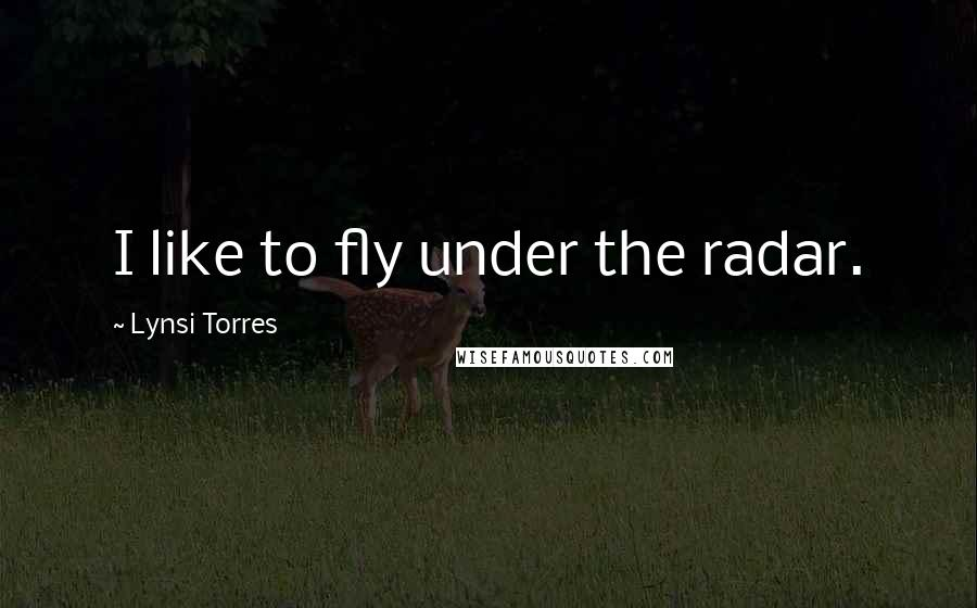 Lynsi Torres quotes: I like to fly under the radar.